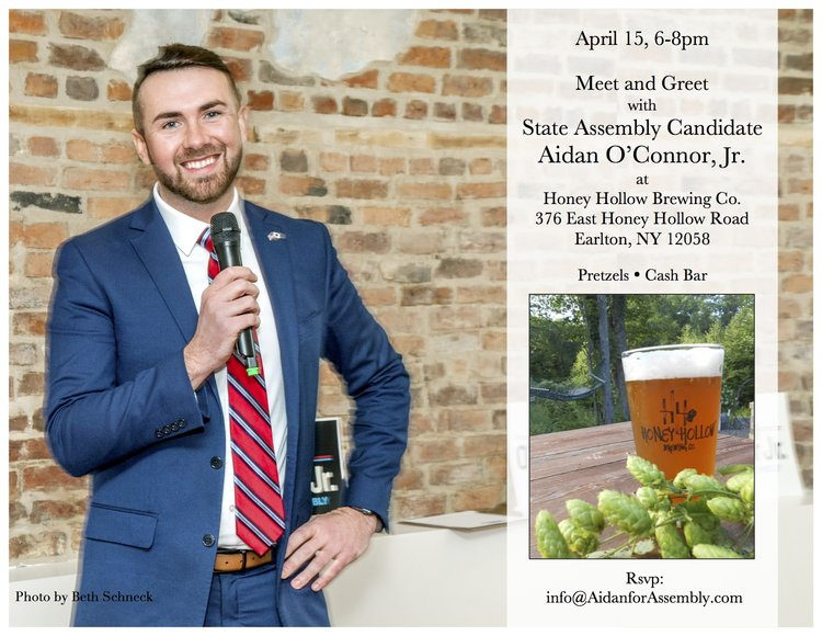 April 15, 6-8 p.m. Meet & Greet with State Assembly Candidate Aidan O'Connor, Jr. at Honey Hollow Brewing Co., 376 East Honey Hollow Road, Earlton, NY 12058. Pretzels, cash bar. Contact info@AidenforAssembly.com
