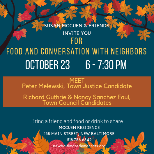 Susan Mccuen & Friends invite you for food and conversation with neighbors on Wed., October 23 from 6-7:30 pm. Meet Peter Melewski, Town Justic candidate, Richard Guthrie and Nancy Sanchez Faul, Town Council candidates. Bring a friend and food or drink to share. McCuen residence, 138 Main St., New Baltimore. Phone: 518-756-6842.